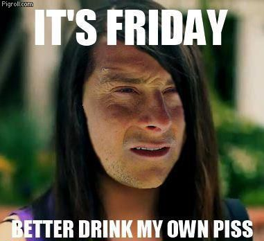 It's Friday. Better drink my own piss.