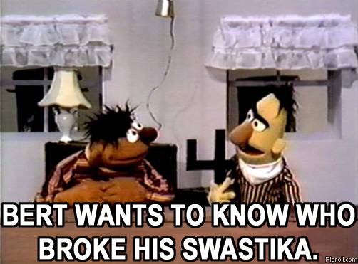 Bert wants to know who broke his swastika