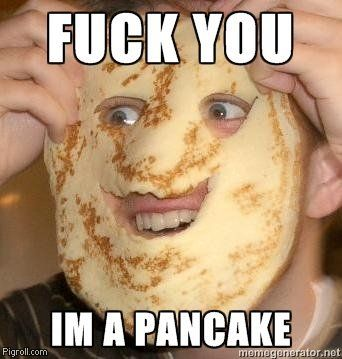 Fuck you, I'm a pancake