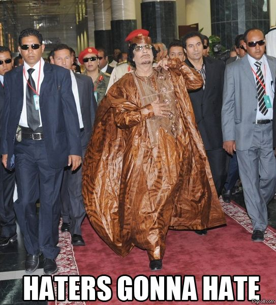 Haters gonna hate Gaddafi