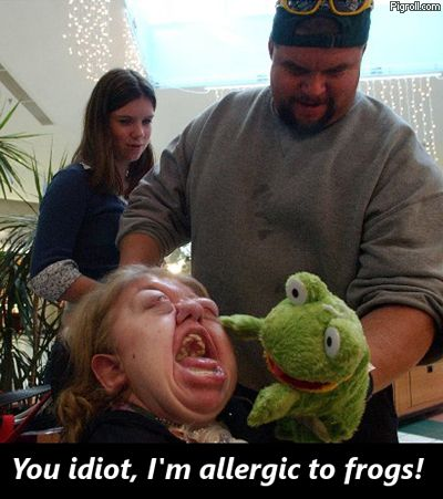 You idiot, I'm allergic to frogs!