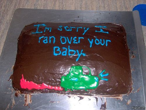 I'm sorry I ran over your baby cake